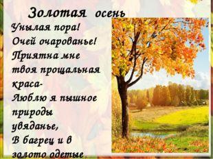 Золотая осень Унылая пора! Очей очарованье! Приятна мне твоя прощальная краса