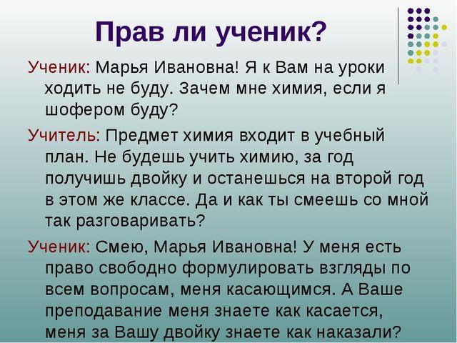 Прав ли ученик? Ученик: Марья Ивановна! Я к Вам на уроки ходить не буду. Заче...