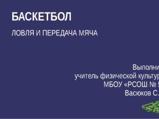 ЛОВЛЯ И ПЕРЕДАЧА МЯЧА Выполнил: учитель физической культуры МБОУ «РСОШ № 5» В
