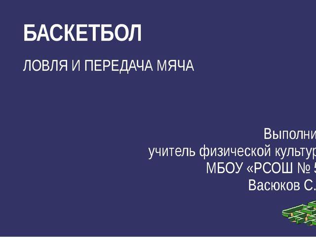 ЛОВЛЯ И ПЕРЕДАЧА МЯЧА Выполнил: учитель физической культуры МБОУ «РСОШ № 5» В...