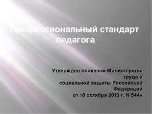 Профессиональный стандарт педагога Утвержден приказом Министерства труда и со