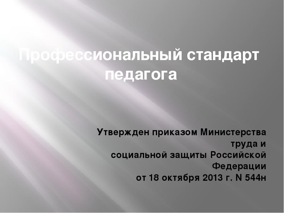 Профессиональный стандарт педагога Утвержден приказом Министерства труда и со...