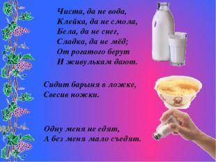 Чиста, да не вода, Клейка, да не смола, Бела, да не снег, Сладка, да не мёд;