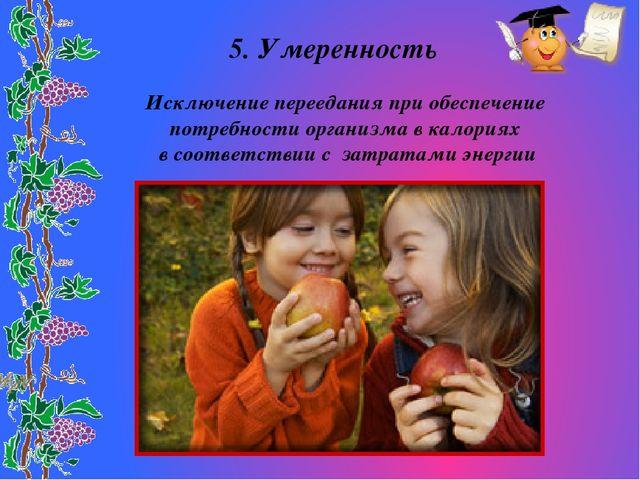 5. Умеренность Исключение переедания при обеспечение потребности организма в...