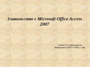 Знакомство с Microsoft Office Access 2007 Ганиева С.Р., преподаватель информа