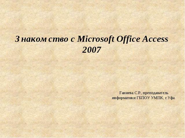 Знакомство с Microsoft Office Access 2007 Ганиева С.Р., преподаватель информа...