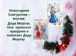 Новогодняя Снегурочка – внучка Деда Мороза. Она приносит праздник и помогает