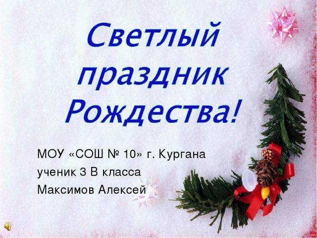 МОУ «СОШ № 10» г. Кургана ученик 3 В класса Максимов Алексей