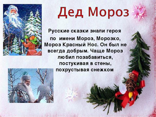 Русские сказки знали героя по имени Мороз, Морозко, Мороз Красный Нос. Он был...