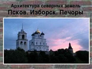 Архитектура северных земель Псков. Изборск. Печоры
