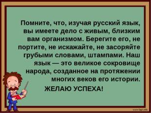 Помните, что, изучая русский язык, вы имеете дело с живым, близким вам орган