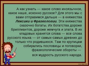 А как узнать — какое слово иноязычное, какое наше, исконно русское? Для этог