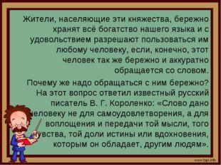 Жители, населяющие эти княжества, бережно хранят всё богатство нашего языка и