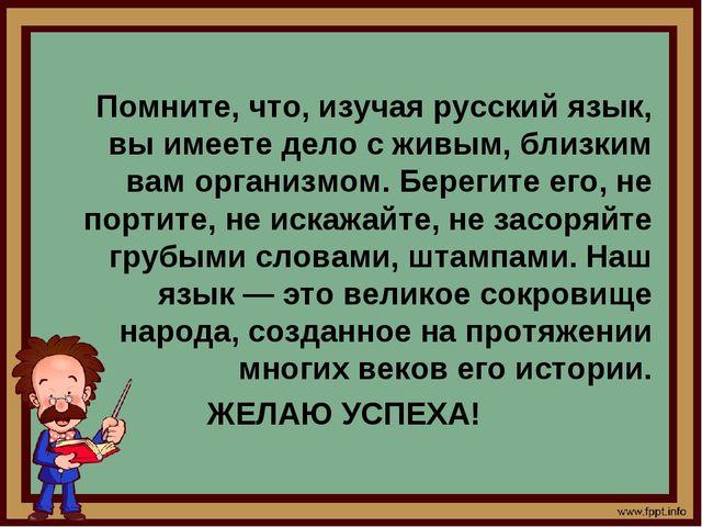 Помните, что, изучая русский язык, вы имеете дело с живым, близким вам орган...