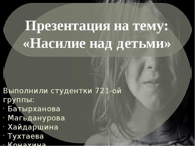 Выполнили студентки 721-ой группы: Батырханова Магьданурова Хайдаршина Тухтае...