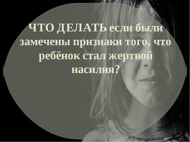 ЧТО ДЕЛАТЬ если были замечены признаки того, что ребёнок стал жертвой насилия?