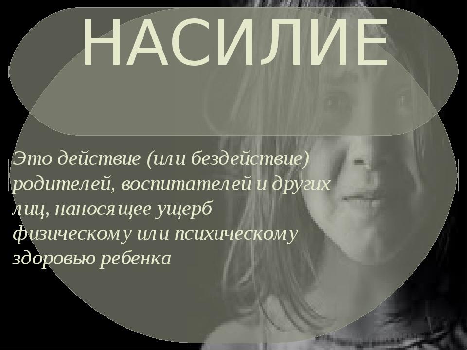 НАСИЛИЕ Это действие (или бездействие) родителей, воспитателей и других лиц,...