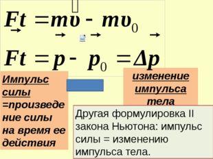 Импульс силы =произведение силы на время ее действия изменение импульса тела