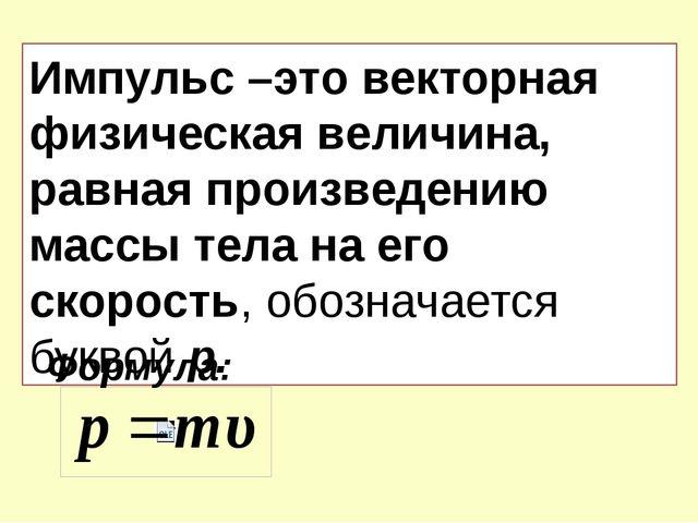 Импульс –это векторная физическая величина, равная произведению массы тела на...