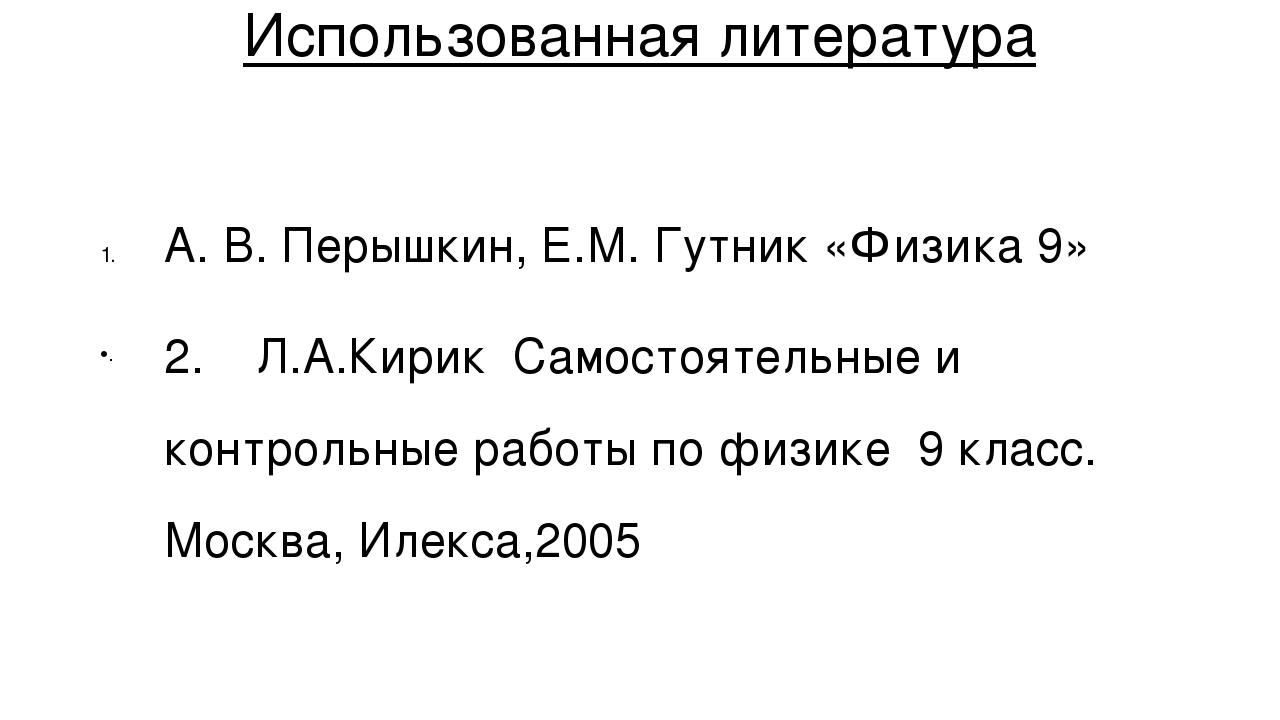 Использованная литература А. В. Перышкин, Е.М. Гутник «Физика 9» 2. Л.А.Кирик...