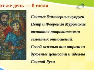 В этот же день — 8 июля Святые благоверные супруги Петр и Феврония Муромские
