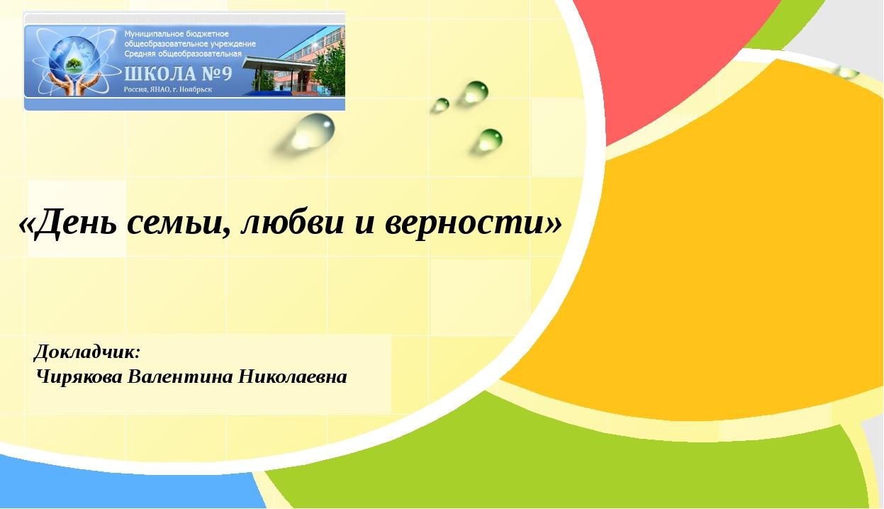 Докладчик: Чирякова Валентина Николаевна «День семьи, любви и верности» L/O/G/O