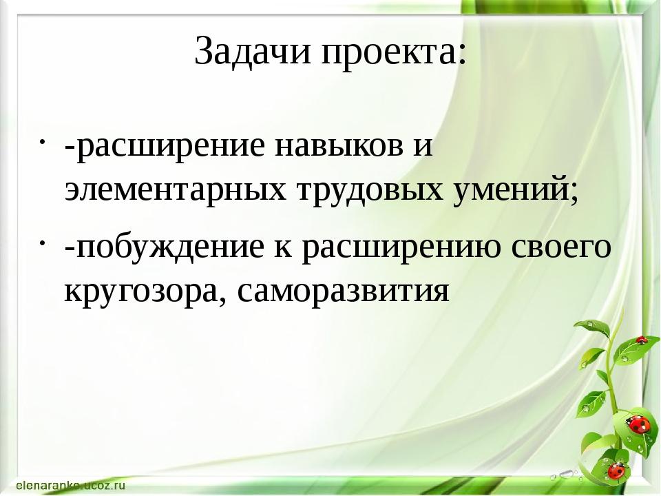 Задачи проекта: -расширение навыков и элементарных трудовых умений; -побужден...