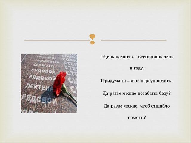 «День памяти» - всего лишь день в году. Придумали – и не переупрямить. Да ра...