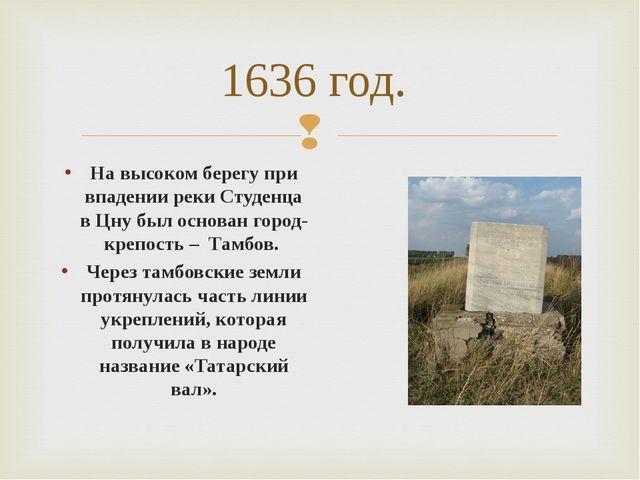 1636 год. На высоком берегу при впадении реки Студенца в Цну был основан горо...