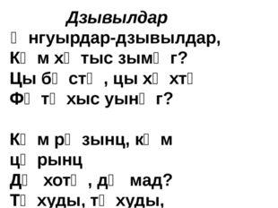 Дзывылдар Ӕнгуырдар-дзывылдар, Кӕм хӕтыс зымӕг? Цы бӕстӕ, цы хӕхтӕ Фӕтӕхыс у