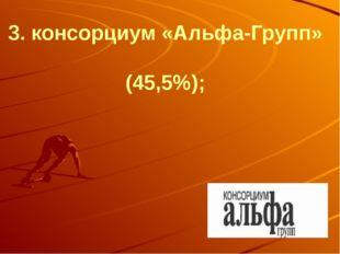 3. консорциум «Альфа-Групп» (45,5%);