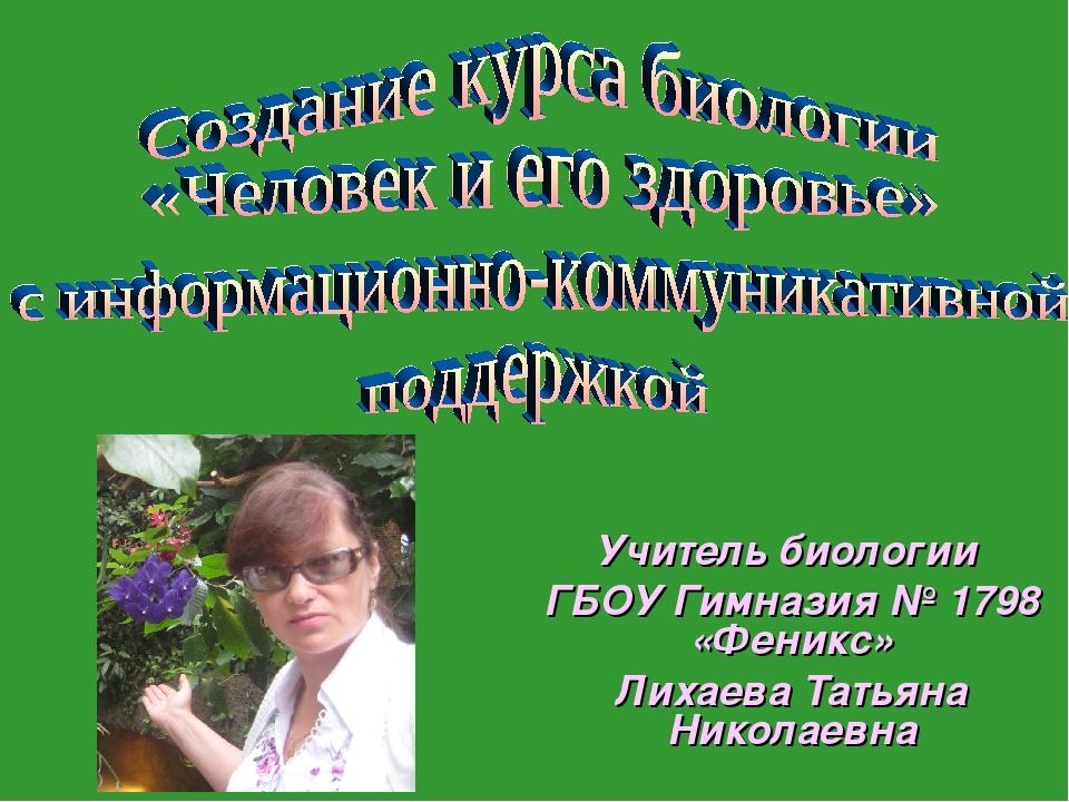 Учитель биологии ГБОУ Гимназия № 1798 «Феникс» Лихаева Татьяна Николаевна