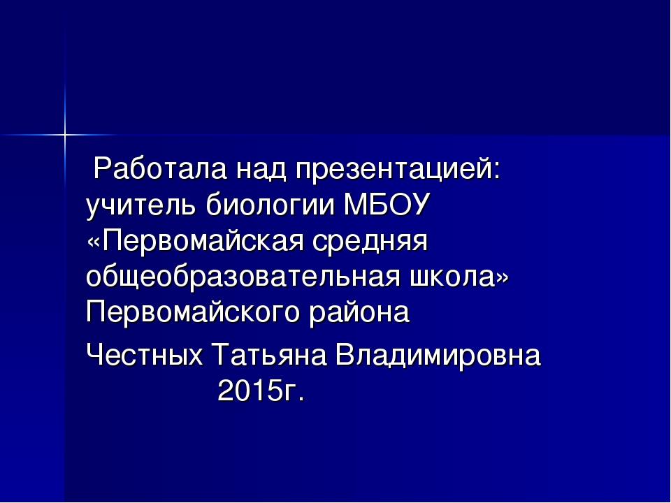 Работала над презентацией: учитель биологии МБОУ «Первомайская средняя общео...