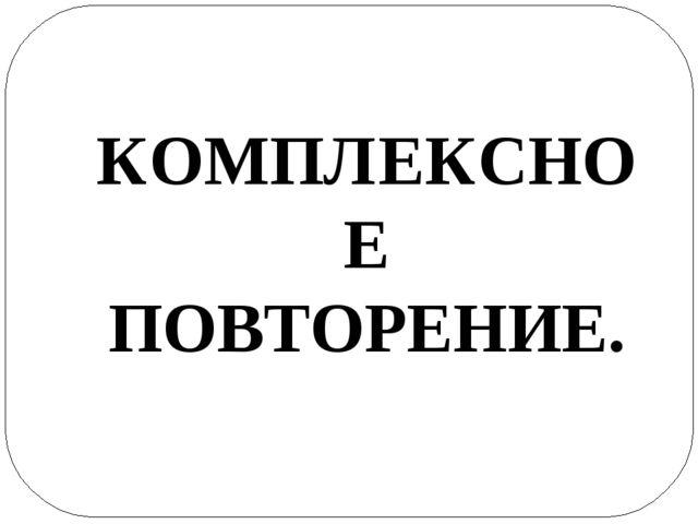 КОМПЛЕКСНОЕ ПОВТОРЕНИЕ.
