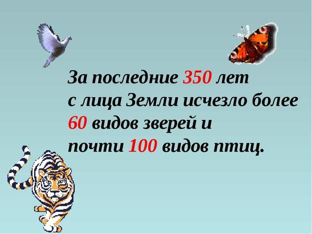 За последние 350 лет с лица Земли исчезло более 60 видов зверей и почти 100 в...