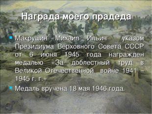 Награда моего прадеда Макрушин Михаил Ильич указом Президиума Верховного Сове