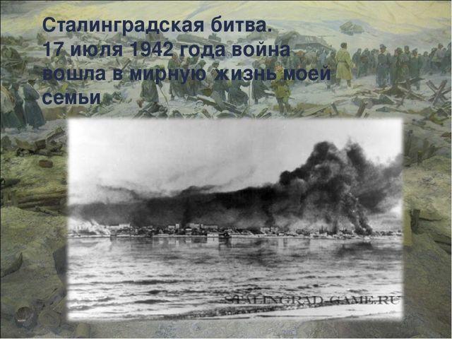Сталинградская битва. 17 июля 1942 года война вошла в мирную жизнь моей семьи