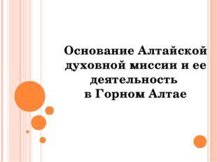 Основание Алтайской духовной миссии и ее деятельность в Горном Алтае