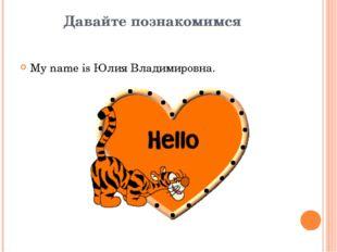 Давайте познакомимся My name is Юлия Владимировна.