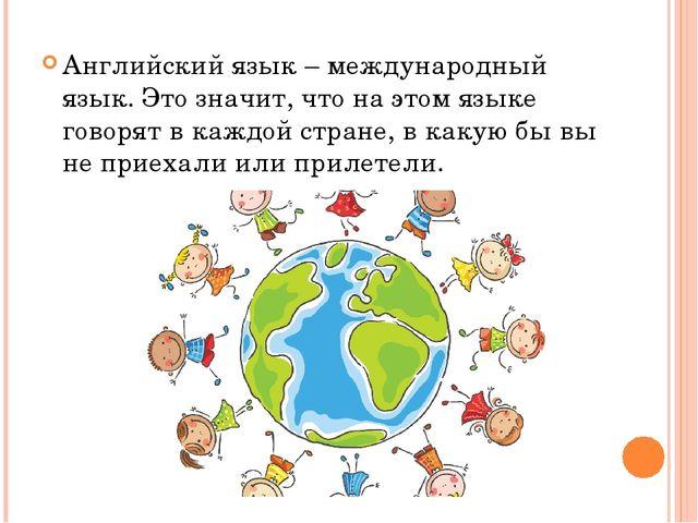 Английский язык – международный язык. Это значит, что на этом языке говорят в...