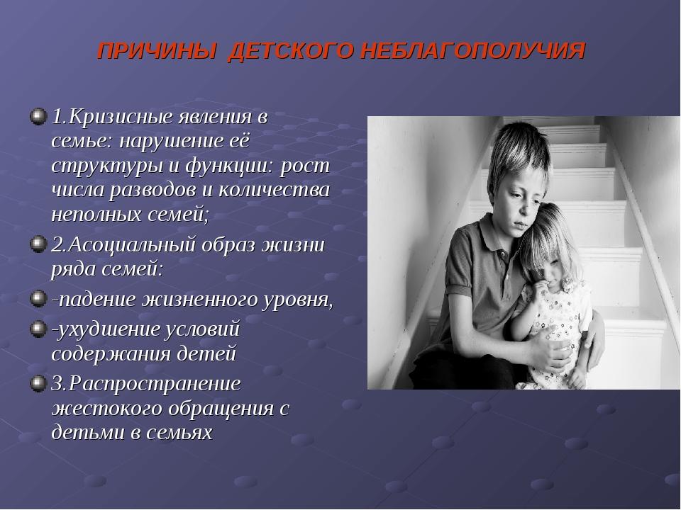 ПРИЧИНЫ ДЕТСКОГО НЕБЛАГОПОЛУЧИЯ 1.Кризисные явления в семье: нарушение её стр...