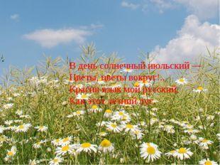 В день солнечный июльский — Цветы, цветы вокруг!.. Красив язык мой русский,