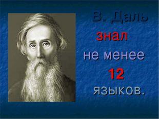 В. Даль знал не менее 12 языков.