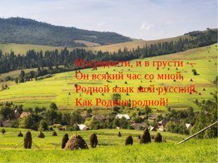 И в радости, и в грусти — Он всякий час со мной, Родной язык мой русский,