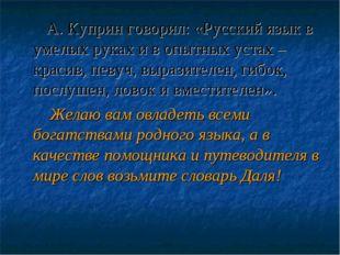 А. Куприн говорил:«Русский язык в умелых руках и в опытных устах – красив,