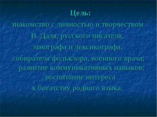 Цель: знакомство с личностью и творчеством В. Даля, русскогописателя, этно