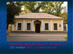 Владимир Даль родился в г. Луганске 10(22)ноября1801 г.в семье лекаря.