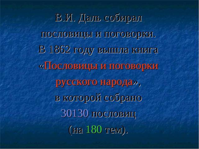 В.И. Даль собирал пословицы и поговорки. В 1862 году вышла книга «Пословицы и...