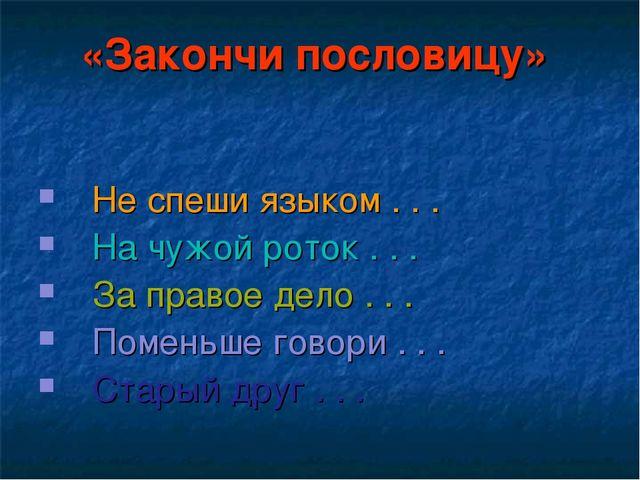 «Закончи пословицу»  Не спеши языком . . .   На чужой роток . . .   З...