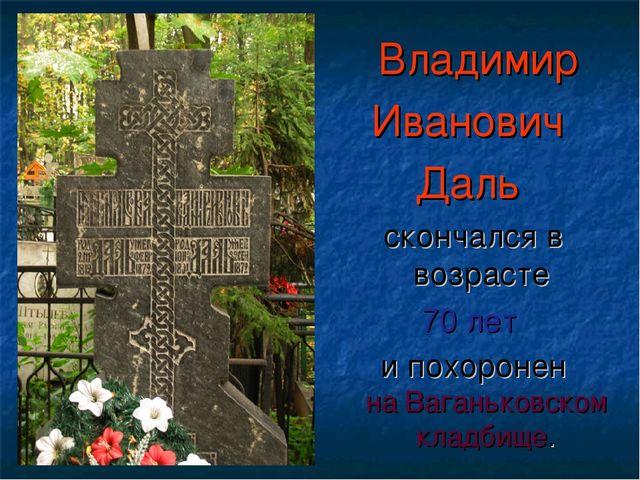 Владимир Иванович Даль скончался в возрасте 70 лет и похоронен наВаганьковс...